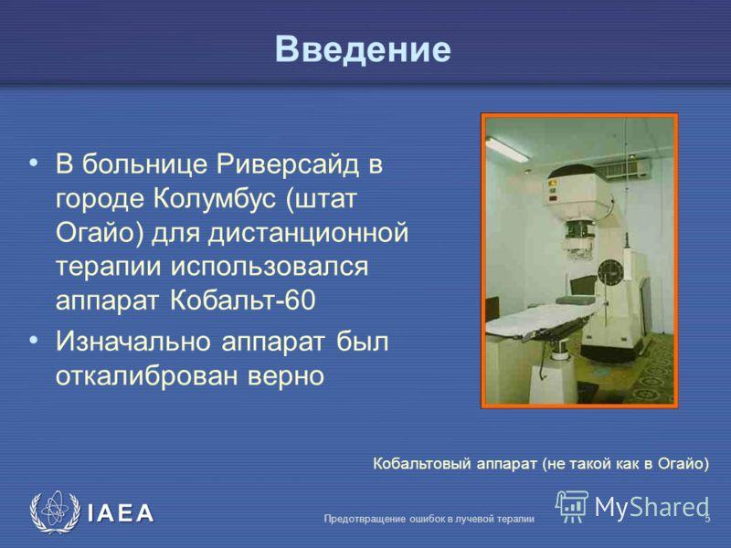 IAEA Предотвращение ошибок в лучевой терапии5 Введение В больнице Риверсайд в городе Колумбус (штат Огайо) для дистанционной терапии использовался аппарат Кобальт-60 Изначально аппарат был откалиброван верно Кобальтовый аппарат (не такой как в Огайо)