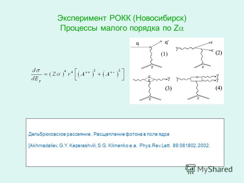 Эксперимент РОКК (Новосибирск) Процессы малого порядка по Z Дельбрюковское рассеяние, Расщепление фотона в поле ядра [Akhmadaliev, G.Y. Kezerashvili, S.G. Klimenko e.a. Phys.Rev.Lett. 89:061802, 2002.