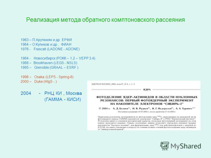 Реализация метода обратного комптоновского рассеяния 1963 – П.Арутюнян и др. EРФИ 1964 – О.Куликов и др., ФИАН 1976 - Frascati (LADONE - ADONE) 1984 - Новосибирск (РОКК – 1,2 – VEPP 3,4) 1988 – Brookhaven (LEGS - NSLS) 1995 – Grenoble (GRAAL – ESRF )