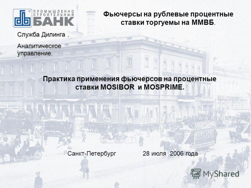 Фьючерсы на рублевые процентные ставки торгуемы на ММВБ. Служба Дилинга. Аналитическое управление. Практика применения фьючерсов на процентные ставки MOSIBOR и MOSPRIME. Санкт-Петербург 28 июля 2006 года