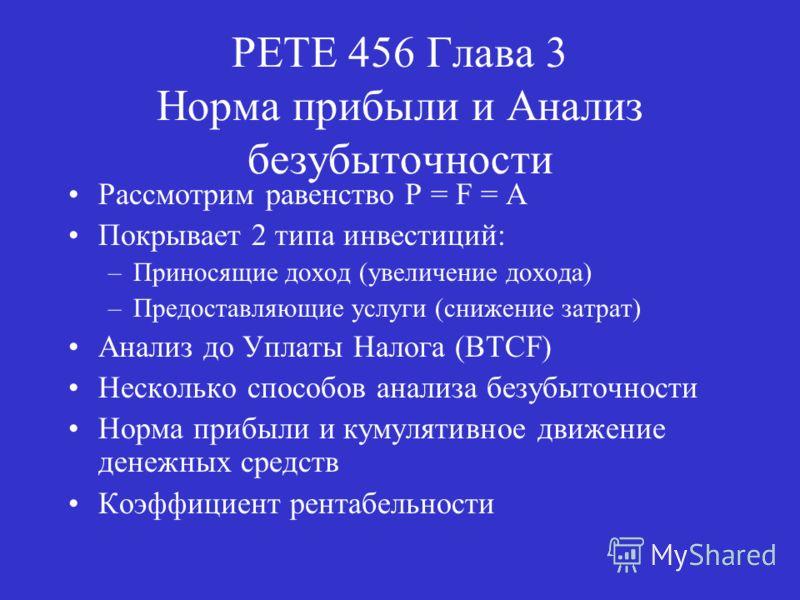 PETE 456 Глава 3 Норма прибыли и Анализ безубыточности Рассмотрим равенство P = F = A Покрывает 2 типа инвестиций: –Приносящие доход (увеличение дохода) –Предоставляющие услуги (снижение затрат) Анализ до Уплаты Налога (BTCF) Несколько способов анали