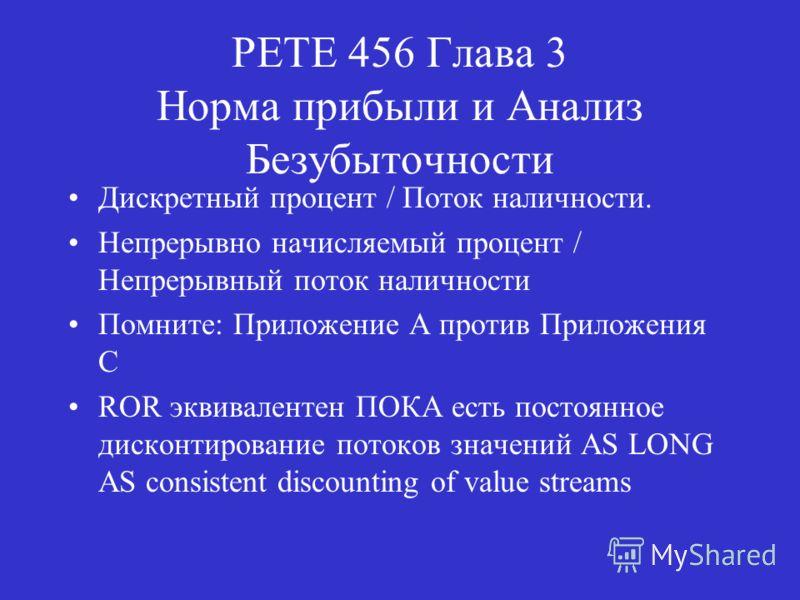PETE 456 Глава 3 Норма прибыли и Анализ Безубыточности Дискретный процент / Поток наличности. Непрерывно начисляемый процент / Непрерывный поток наличности Помните: Приложение A против Приложения C ROR эквивалентен ПОКА есть постоянное дисконтировани
