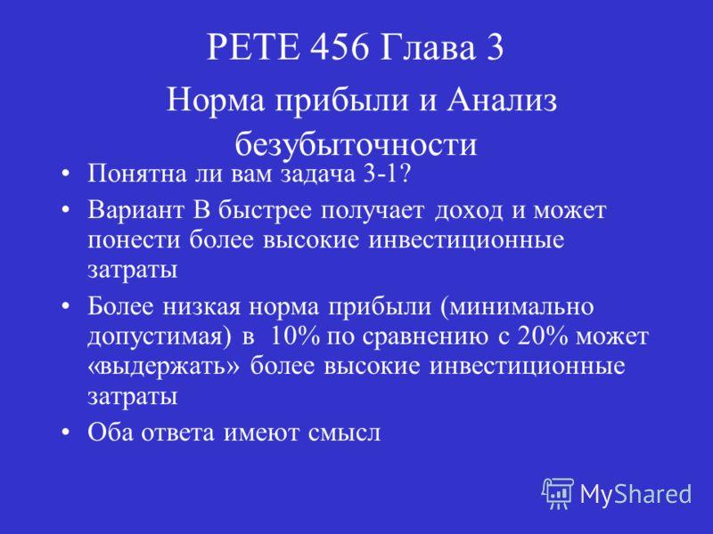 PETE 456 Глава 3 Норма прибыли и Анализ безубыточности Понятна ли вам задача 3-1? Вариант В быстрее получает доход и может понести более высокие инвестиционные затраты Более низкая норма прибыли (минимально допустимая) в 10% по сравнению с 20% может