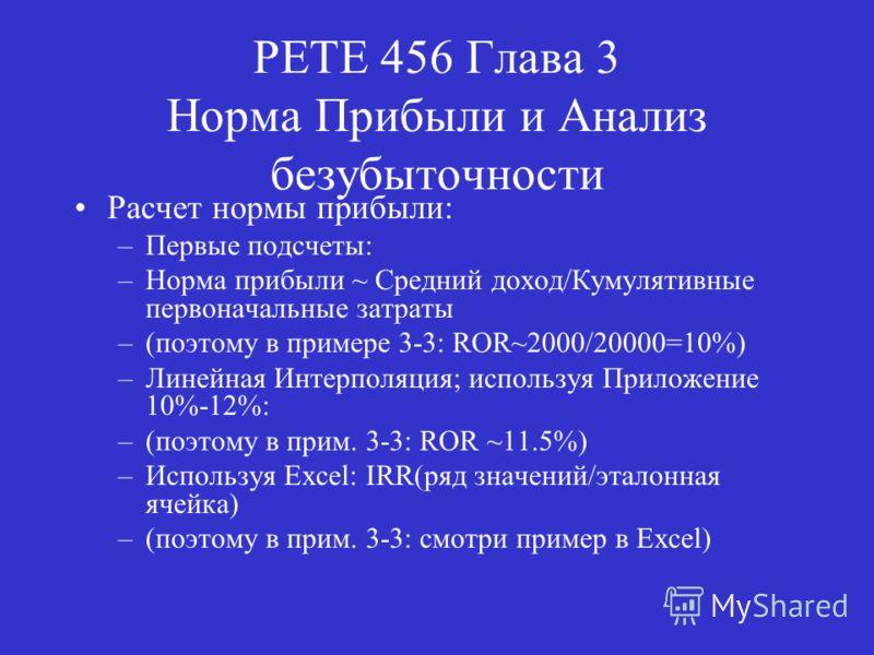 PETE 456 Глава 3 Норма Прибыли и Анализ безубыточности Расчет нормы прибыли: –Первые подсчеты: –Норма прибыли ~ Средний доход/Кумулятивные первоначальные затраты –(поэтому в примере 3-3: ROR~2000/20000=10%) –Линейная Интерполяция; используя Приложени