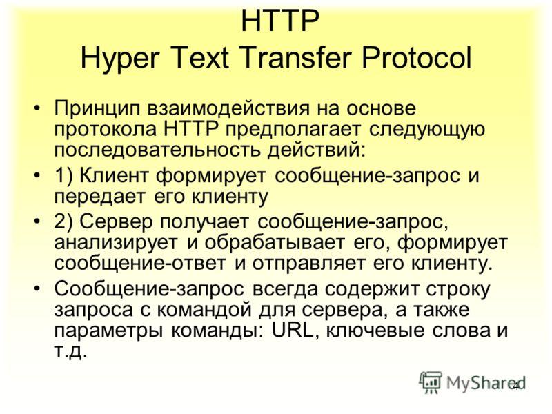 4 HTTP Hyper Text Transfer Protocol Принцип взаимодействия на основе протокола HTTP предполагает следующую последовательность действий: 1) Клиент формирует сообщение-запрос и передает его клиенту 2) Сервер получает сообщение-запрос, анализирует и обр