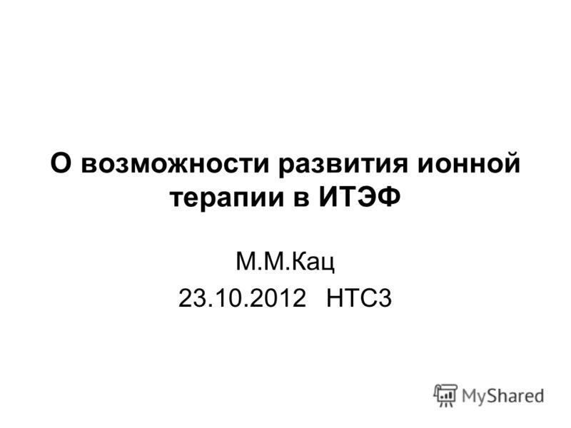 О возможности развития ионной терапии в ИТЭФ М.М.Кац 23.10.2012 НТС3