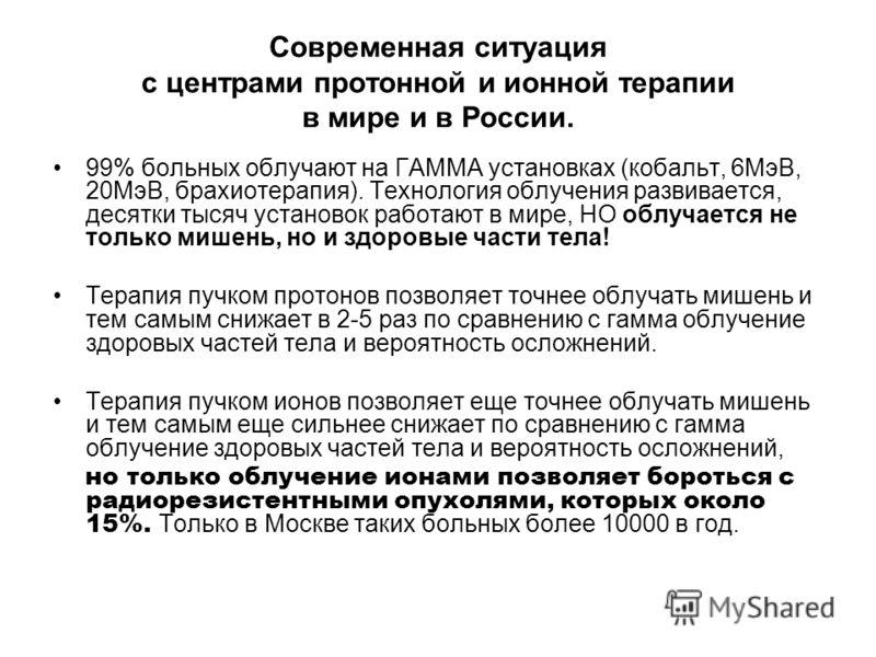 Современная ситуация с центрами протонной и ионной терапии в мире и в России. 99% больных облучают на ГАММА установках (кобальт, 6МэВ, 20МэВ, брахиотерапия). Технология облучения развивается, десятки тысяч установок работают в мире, НО облучается не
