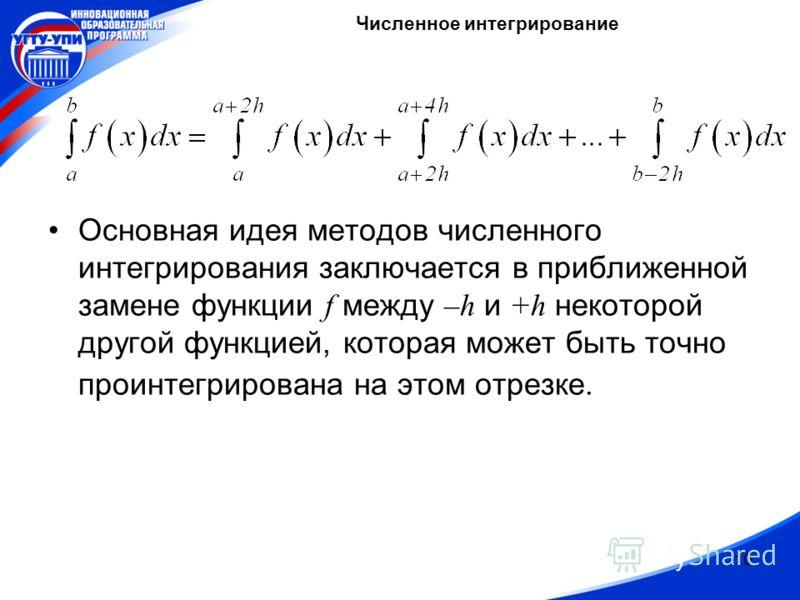 10 Основная идея методов численного интегрирования заключается в приближенной замене функции f между –h и +h некоторой другой функцией, которая может быть точно проинтегрирована на этом отрезке. Численное интегрирование