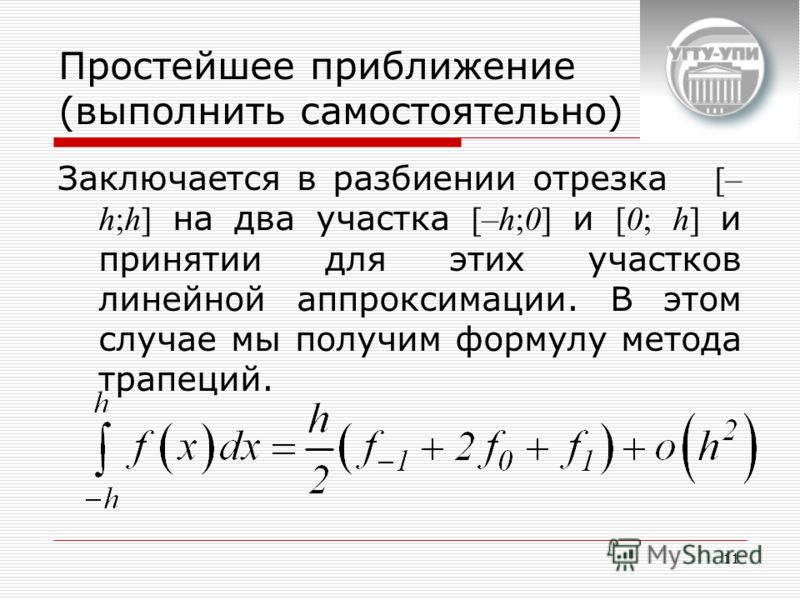 11 Простейшее приближение (выполнить самостоятельно) Заключается в разбиении отрезка [– h;h] на два участка [–h;0] и [0; h] и принятии для этих участков линейной аппроксимации. В этом случае мы получим формулу метода трапеций.