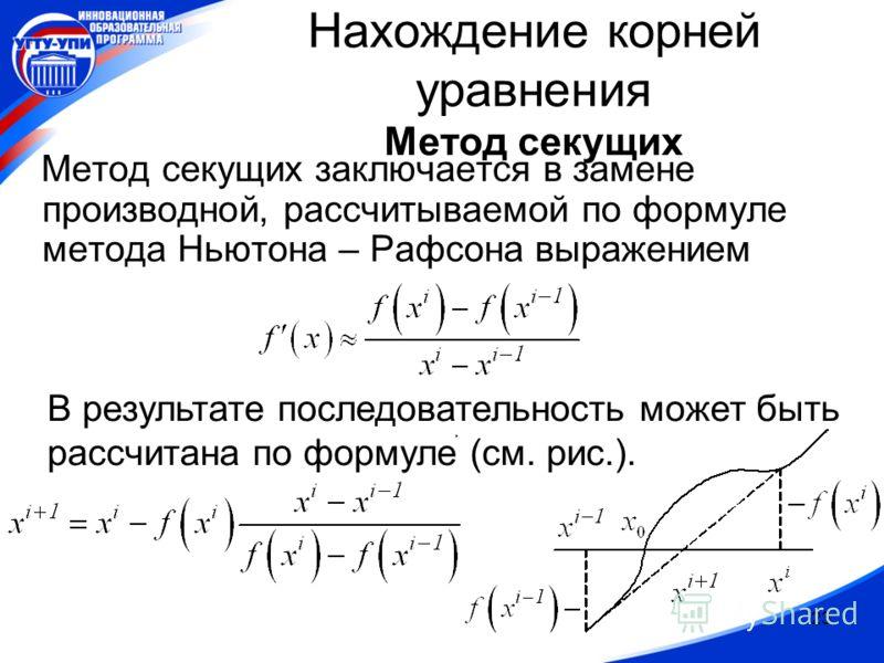 23 Нахождение корней уравнения Метод секущих Метод секущих заключается в замене производной, рассчитываемой по формуле метода Ньютона – Рафсона выражением В результате последовательность может быть рассчитана по формуле (см. рис.).