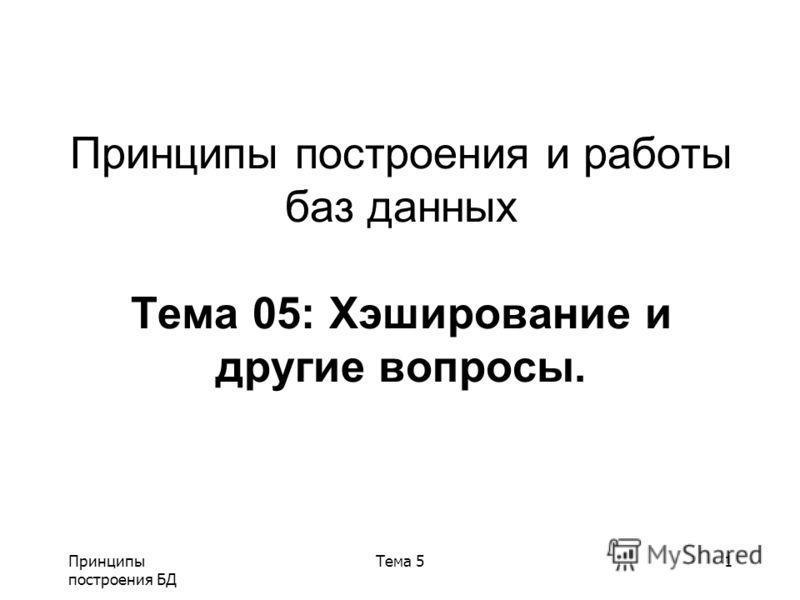 Принципы построения БД Тема 51 Принципы построения и работы баз данных Тема 05: Хэширование и другие вопросы.