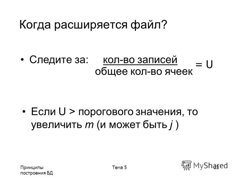 Принципы построения БД Тема 523 Если U > порогового значения, то увеличить m (и может быть j ) Когда расширяется файл? Следите за: кол-во записей общее кол-во ячеек = U