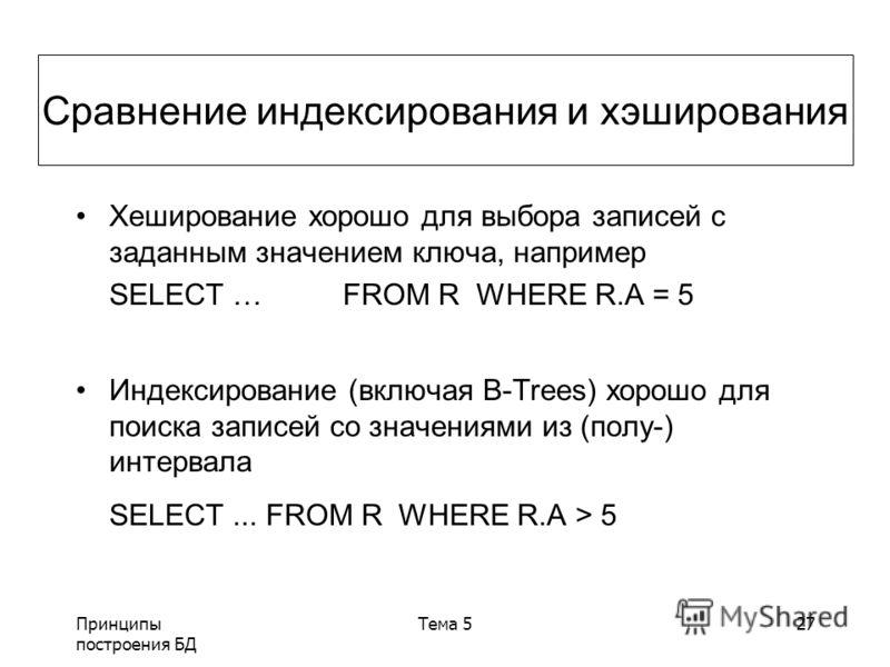 Принципы построения БД Тема 527 Хеширование хорошо для выбора записей с заданным значением ключа, например SELECT … FROM R WHERE R.A = 5 Индексирование (включая B-Trees) хорошо для поиска записей со значениями из (полу-) интервала SELECT... FROM R WH