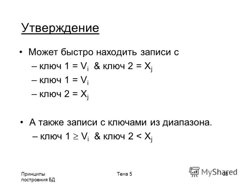Принципы построения БД Тема 538 Утверждение Может быстро находить записи с –ключ 1 = V i & ключ 2 = X j –ключ 1 = V i –ключ 2 = X j А также записи с ключами из диапазона. –ключ 1 V i & ключ 2 < X j
