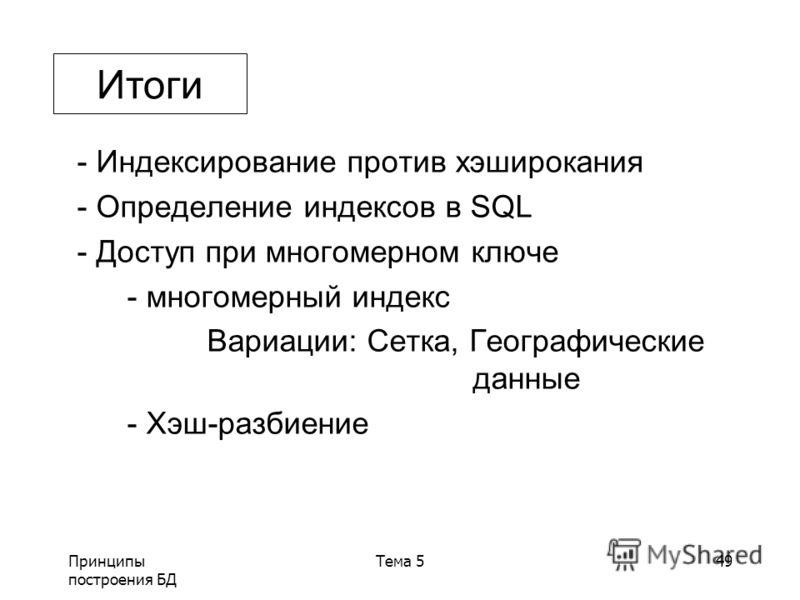 Принципы построения БД Тема 549 - Индексирование против хэширокания - Определение индексов в SQL - Доступ при многомерном ключе - многомерный индекс Вариации: Сетка, Географические данные - Хэш-разбиение Итоги