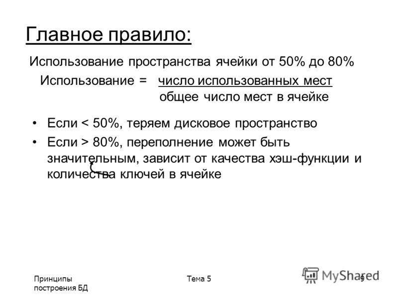 Принципы построения БД Тема 59 Главное правило: Использование пространства ячейки от 50% до 80% Использование = число использованных мест общее число мест в ячейке Если < 50%, теряем дисковое пространство Если > 80%, переполнение может быть значитель