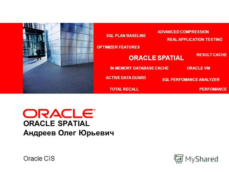 ORACLE SPATIAL Андреев Олег Юрьевич Oracle CIS ADVANCED COMPRESSION ACTIVE DATA GUARD REAL APPLICATION TESTING IN MEMORY DATABASE CACHEORACLE VM TOTAL RECALL SQL PLAN BASELINE RESULT CACHE SQL PERFOMANCE ANALYZER PERFOMANCE OPTIMIZER FEATURES ORACLE