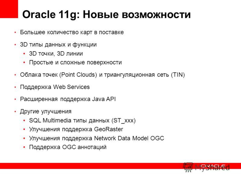 Oracle 11g: Новые возможности Большее количество карт в поставке 3D типы данных и функции 3D точки, 3D линии Простые и сложные поверхности Облака точек (Point Clouds) и триангуляционная сеть (TIN) Поддержка Web Services Расширенная поддержка Java API