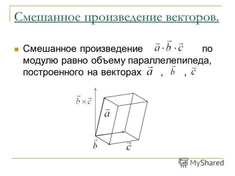 Смешанное произведение векторов. Смешанное произведение по модулю равно объему параллелепипеда, построенного на векторах,,