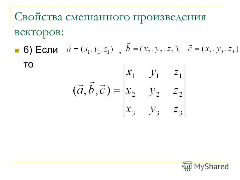 Свойства смешанного произведения векторов: 6) Если, то