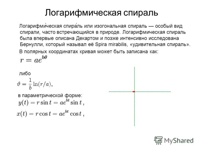 Логарифмическая спираль Логарифми́ческая спира́ль или изогональная спираль особый вид спирали, часто встречающийся в природе. Логарифмическая спираль была впервые описана Декартом и позже интенсивно исследована Бернулли, который называл её Spira mira