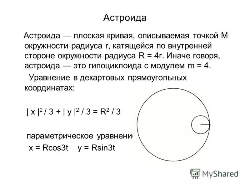 Астроида Астроида плоская кривая, описываемая точкой M окружности радиуса r, катящейся по внутренней стороне окружности радиуса R = 4r. Иначе говоря, астроида это гипоциклоида с модулем m = 4. Уравнение в декартовых прямоугольных координатах: | x | 2