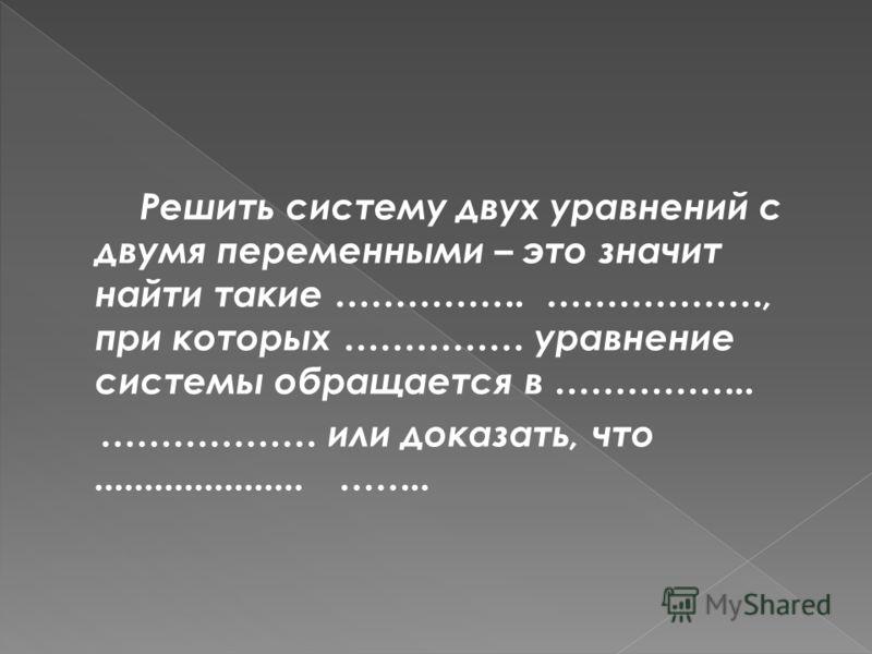 Решить систему двух уравнений с двумя переменными – это значит найти такие ……………. ………………, при которых …………… уравнение системы обращается в …………….. ……………… или доказать, что..................... …….. значения переменных каждоеверное решений нет. равенс