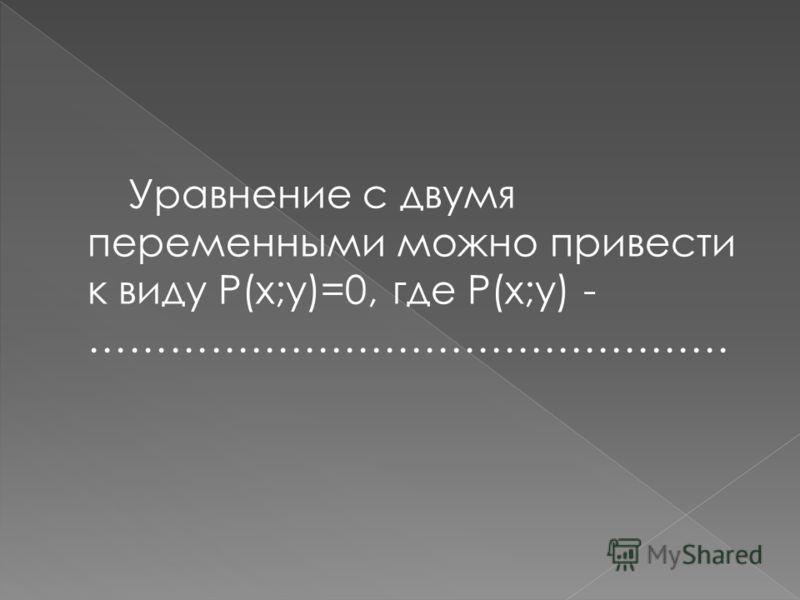 Уравнение с двумя переменными можно привести к виду P(x;y)=0, где P(x;y) - ………………………………………… многочлен стандартного вида