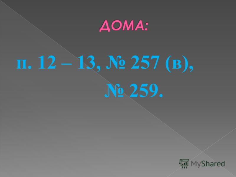 п. 12 – 13, 257 (в), 259.