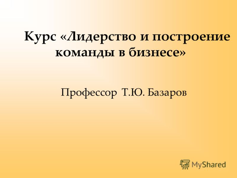 Профессор Т.Ю. Базаров Курс «Лидерство и построение команды в бизнесе»