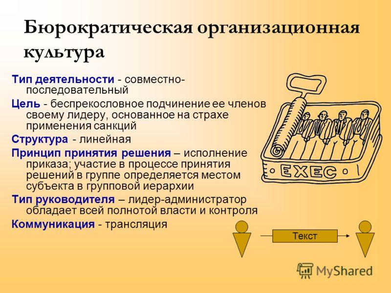 Бюрократическая организационная культура Тип деятельности - совместно- последовательный Цель - беспрекословное подчинение ее членов своему лидеру, основанное на страхе применения санкций Структура - линейная Принцип принятия решения – исполнение прик