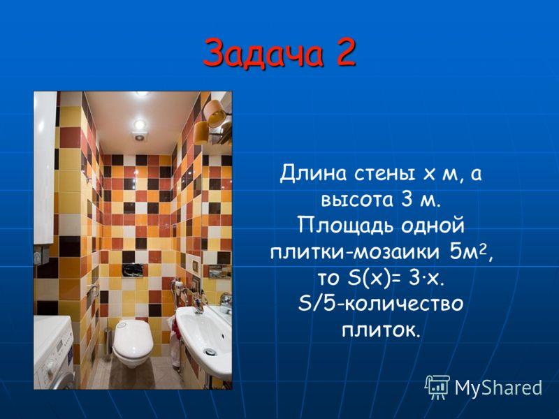Задача 2 Длина стены х м, а высота 3 м. Площадь одной плитки-мозаики 5м 2, то S(х)= 3х. S/5-количество плиток.