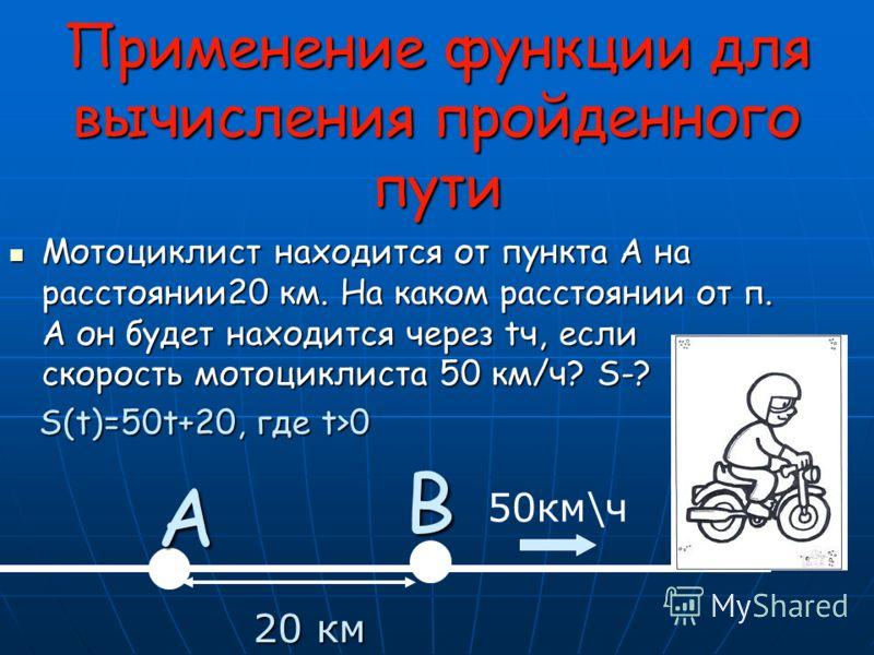 Применение функции для вычисления пройденного пути Мотоциклист находится от пункта А на расстоянии20 км. На каком расстоянии от п. А он будет находится через tч, если скорость мотоциклиста 50 км/ч? S-? Мотоциклист находится от пункта А на расстоянии2