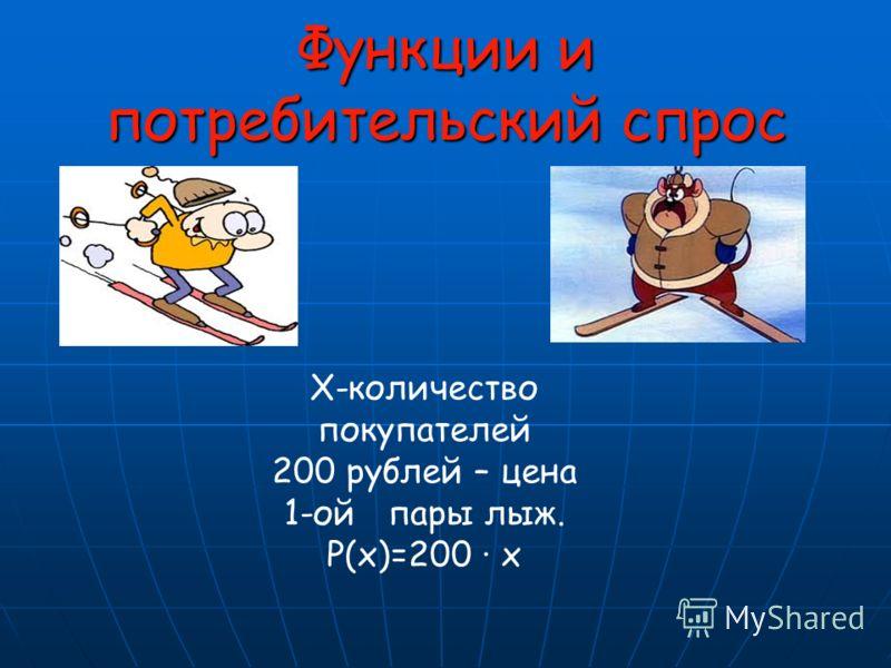 X-количество покупателей 200 рублей – цена 1-ой пары лыж. Р(х)=200 х Функции и потребительский спрос