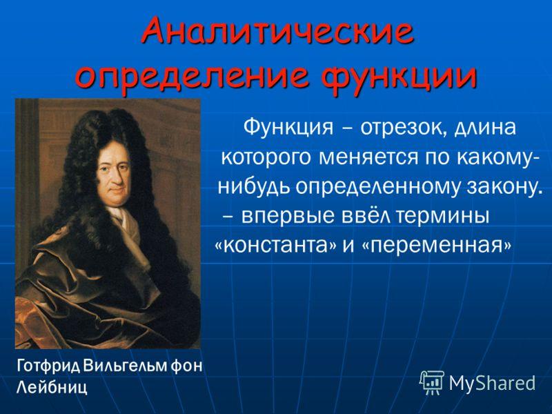 Готфрид Вильгельм фон Лейбниц Функция – отрезок, длина которого меняется по какому- нибудь определенному закону. – впервые ввёл термины «константа» и «переменная» Аналитические определение функции