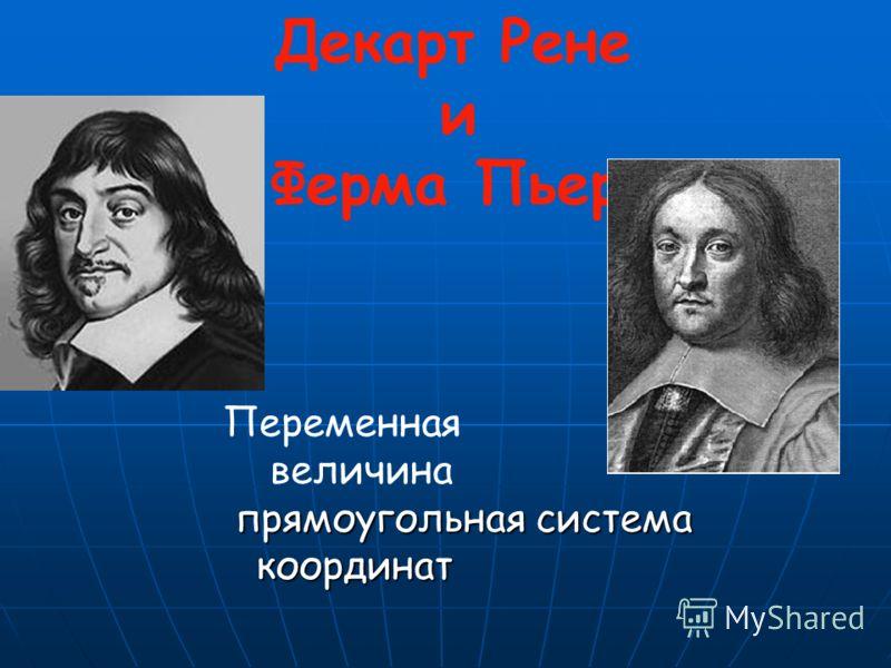 Декарт Рене и Ферма Пьер Переменная величина прямоугольная система координат прямоугольная система координат