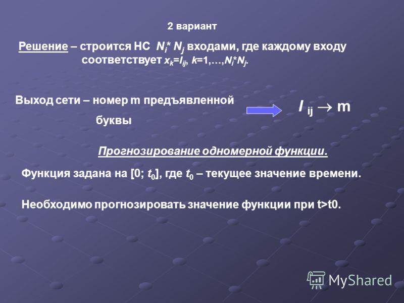 2 вариант Решение – строится НС N i * N j входами, где каждому входу соответствует x k =I ij, k=1,…,N i *N j. Выход сети – номер m предъявленной буквы I ij m Прогнозирование одномерной функции. Функция задана на [0; t 0 ], где t 0 – текущее значение