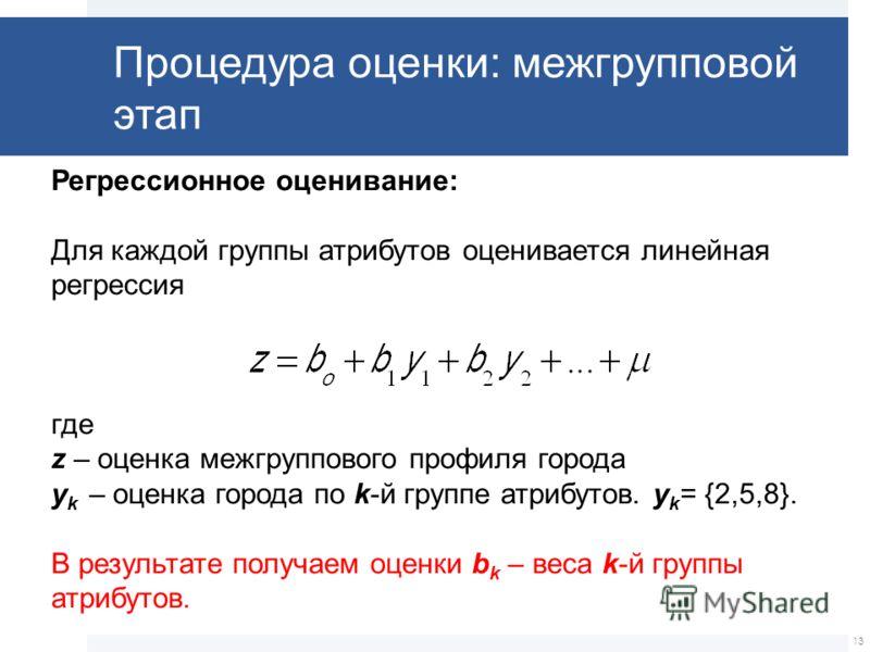 Регрессионное оценивание: Для каждой группы атрибутов оценивается линейная регрессия где z – оценка межгруппового профиля города y k – оценка города по k-й группе атрибутов. y k = {2,5,8}. В результате получаем оценки b k – веса k-й группы атрибутов.