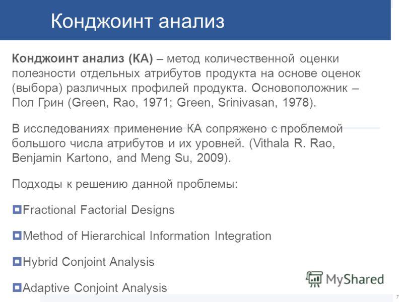 Конджоинт анализ Конджоинт анализ (КА) – метод количественной оценки полезности отдельных атрибутов продукта на основе оценок (выбора) различных профилей продукта. Основоположник – Пол Грин (Green, Rao, 1971; Green, Srinivasan, 1978). В исследованиях