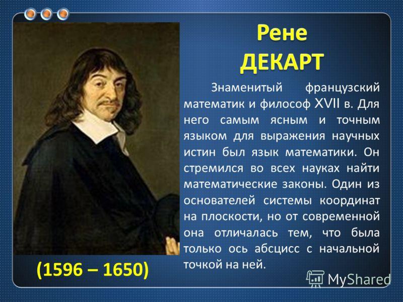 Знаменитый французский математик и философ XVII в. Для него самым ясным и точным языком для выражения научных истин был язык математики. Он стремился во всех науках найти математические законы. Один из основателей системы координат на плоскости, но о