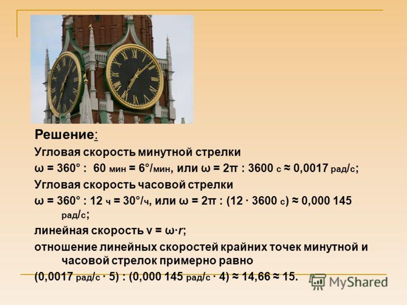 Решение: Угловая скорость минутной стрелки ω = 360° : 60 мин = 6°/ мин, или ω = 2π : 3600 с 0,0017 рад / с ; Угловая скорость часовой стрелки ω = 360° : 12 ч = 30°/ ч, или ω = 2π : (12 · 3600 с ) 0,000 145 рад / с ; линейная скорость v = ω·r; отношен