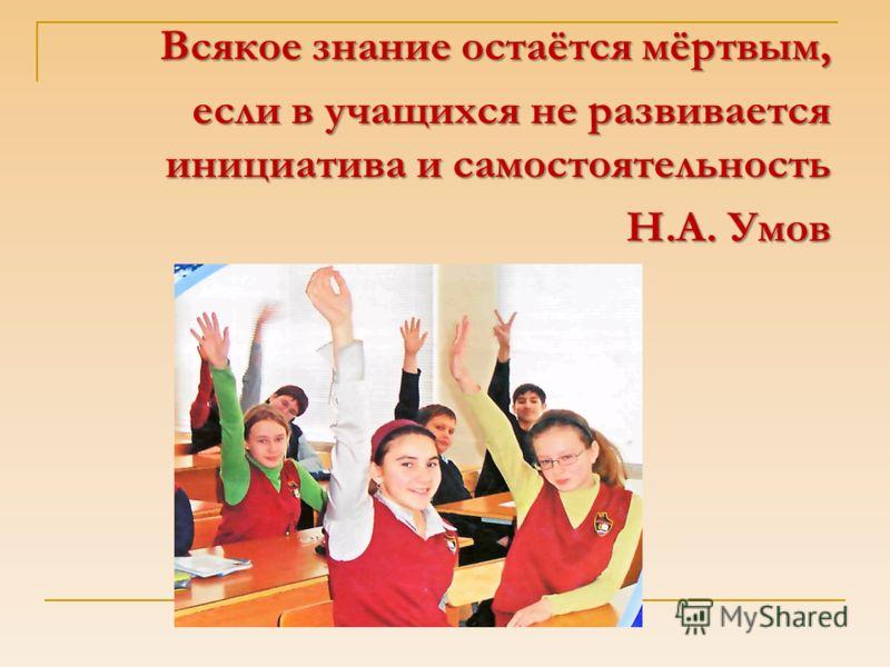 Всякое знание остаётся мёртвым, если в учащихся не развивается инициатива и самостоятельность Н.А. Умов