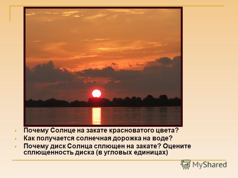 Почему Солнце на закате красноватого цвета? Как получается солнечная дорожка на воде? Почему диск Солнца сплющен на закате? Оцените сплющенность диска (в угловых единицах)