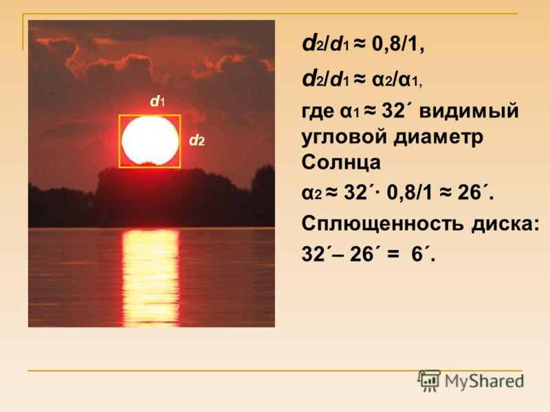 d 2 /d 1 0,8/1, d 2 /d 1 α 2 /α 1, где α 1 32´ видимый угловой диаметр Солнца α 2 32´· 0,8/1 26´. Сплющенность диска: 32´– 26´ = 6´. d1d1 d2d2