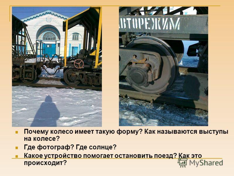 Почему колесо имеет такую форму? Как называются выступы на колесе? Где фотограф? Где солнце? Какое устройство помогает остановить поезд? Как это происходит?