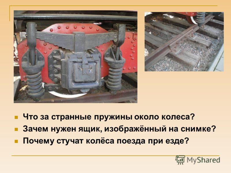 Что за странные пружины около колеса? Зачем нужен ящик, изображённый на снимке? Почему стучат колёса поезда при езде?