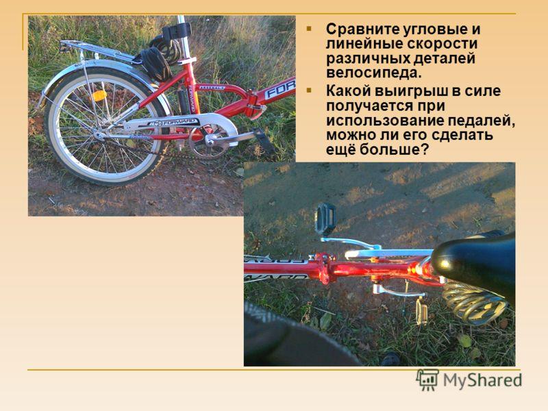 Сравните угловые и линейные скорости различных деталей велосипеда. Какой выигрыш в силе получается при использование педалей, можно ли его сделать ещё больше?