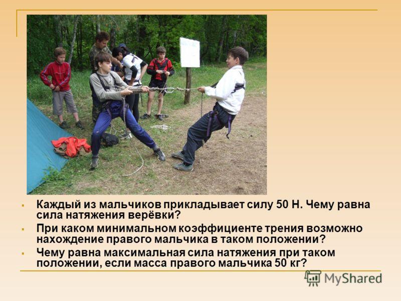 Каждый из мальчиков прикладывает силу 50 Н. Чему равна сила натяжения верёвки? При каком минимальном коэффициенте трения возможно нахождение правого мальчика в таком положении? Чему равна максимальная сила натяжения при таком положении, если масса пр