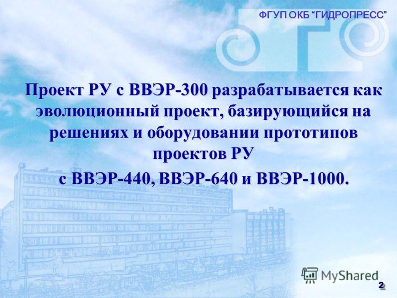 2 Проект РУ с ВВЭР-300 разрабатывается как эволюционный проект, базирующийся на решениях и оборудовании прототипов проектов РУ с ВВЭР-440, ВВЭР-640 и ВВЭР-1000. ФГУП ОКБ ГИДРОПРЕСС