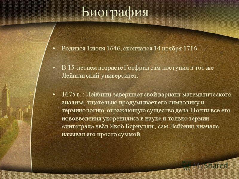 Биография Родился 1июля 1646, скончался 14 ноября 1716. В 15-летнем возрасте Готфрид сам поступил в тот же Лейпцигский университет. 1675 г. : Лейбниц завершает свой вариант математического анализа, тщательно продумывает его символику и терминологию,